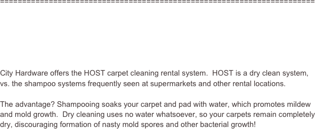 =======================================================================       City Hardware offers the HOST carpet cleaning rental system.  HOST is a dry clean system, vs. the shampoo systems frequently seen at supermarkets and other rental locations.  The advantage? Shampooing soaks your carpet and pad with water, which promotes mildew and mold growth.  Dry cleaning uses no water whatsoever, so your carpets remain completely dry, discouraging formation of nasty mold spores and other bacterial growth!